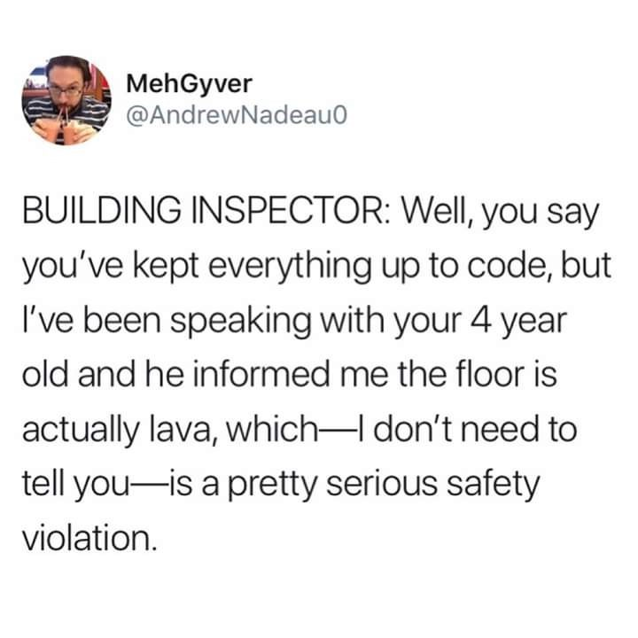 Text - MehGyver @AndrewNadeau0 BUILDING INSPECTOR: Well, you say you've kept everything up to code, but I've been speaking with your 4 year old and he informed me the floor is actually lava, which-I don't need to tell you is a pretty serious safety violation.