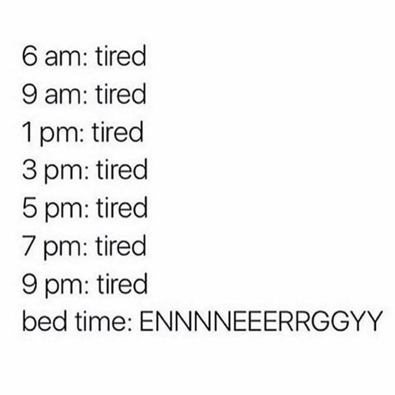 Text - 6 am: tired 9 am: tired 1 pm: tired 3 pm: tired 5 pm: tired 7 pm: tired 9 pm: tired bed time: ENNNNEEERRGGYY