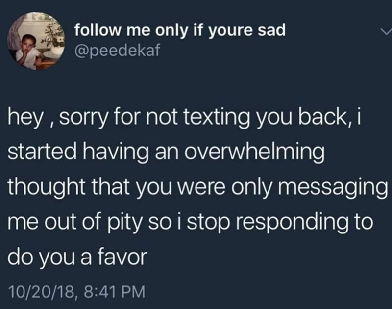 Text - follow me only if youre sad @peedekaf hey , sorry for not texting you back,i started having an overwhelming thought that you were only messaging me out of pity so i stop responding to do you a favor 10/20/18, 8:41 PM