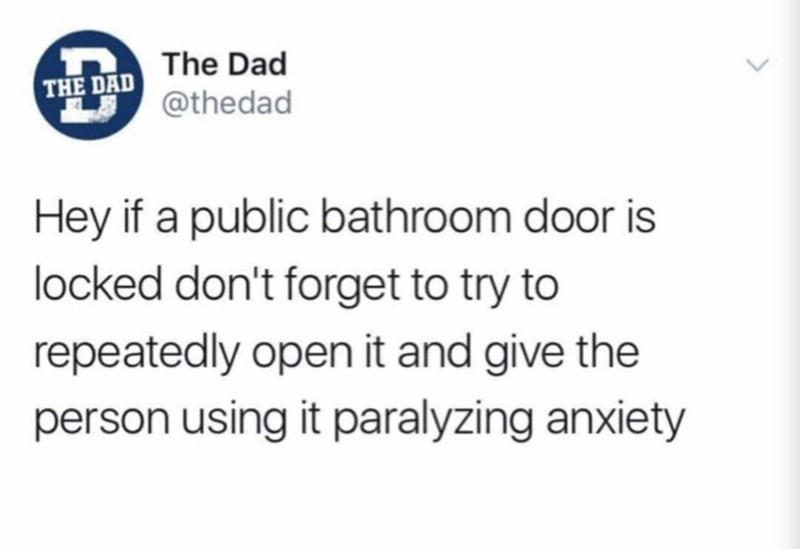 Text - The Dad THE DAD@thedad Hey if a public bathroom door is locked don't forget to try to repeatedly open it and give the person using it paralyzing anxiety