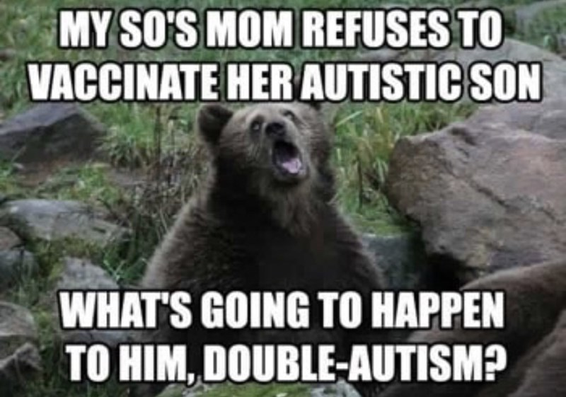 Mammal - MY SO'S MOM REFUSES TO VACCINATE HERAUTISTIC SON WHAT'S GOING TO HAPPEN TO HIM, DOUBLE-AUTISM?