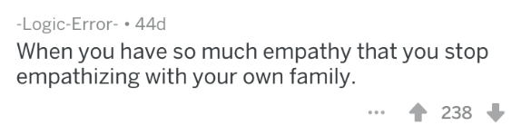 Text - -Logic-Error- 44d When you have so much empathy that you stop empathizing with your own family 238