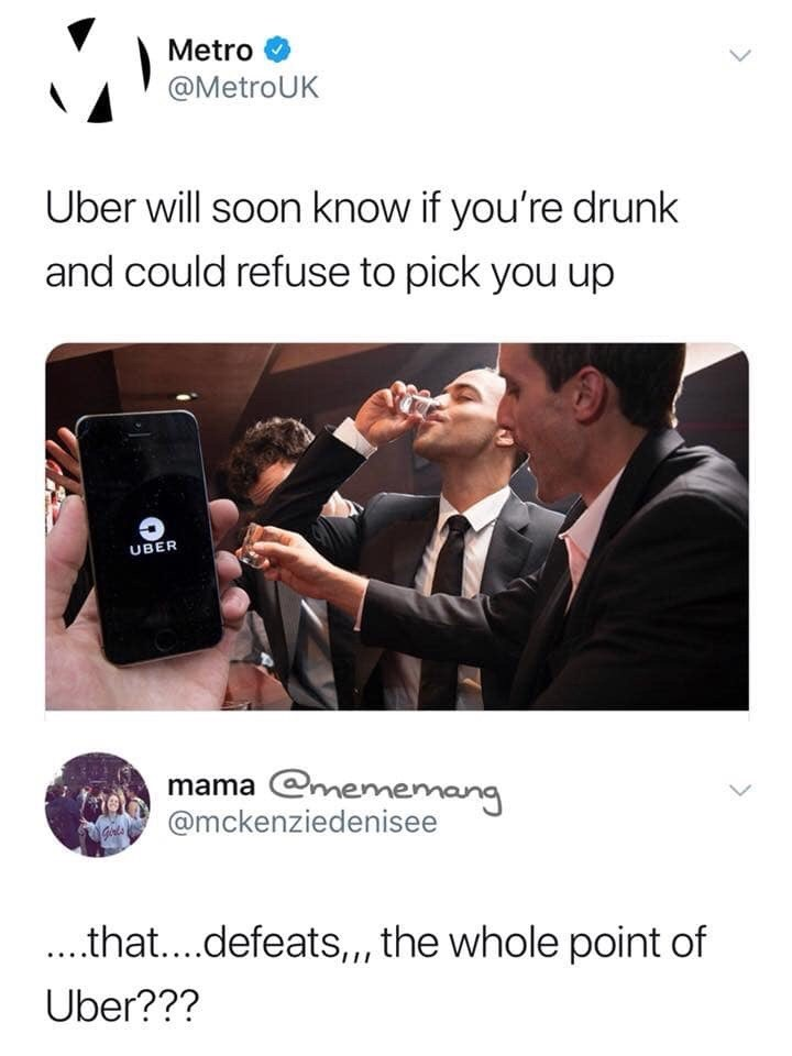 meme - Product - Metro @MetroUK Uber will soon know if you're drunk and could refuse to pick you up UBER mama @mememang @mckenziedenisee ..that....defeats,,, the whole point of Uber???