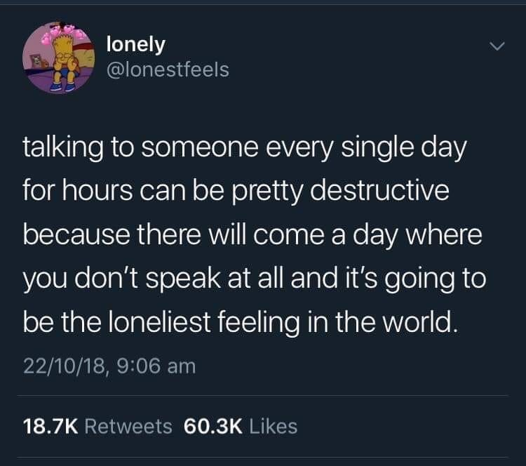 meme - Text - lonely @lonestfeels talking to someone every single day for hours can be pretty destructive because there will come a day where you don't speak at all and it's going to be the loneliest feeling in the world. 22/10/18, 9:06 am 18.7K Retweets 60.3K Likes