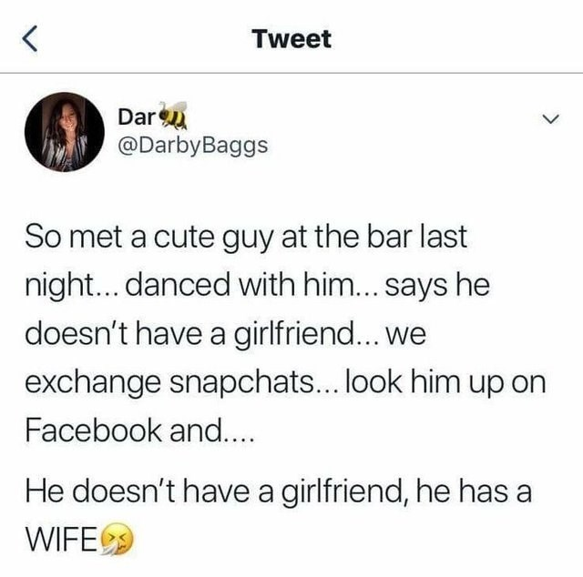literal jokes - Text - Tweet Dar @DarbyBaggs So met a cute guy at the bar last night... danced with him... says he doesn't have a girlfriend... we exchange snapchats... look him up on Facebook and... He doesn't have a girlfriend, he has a WIFE