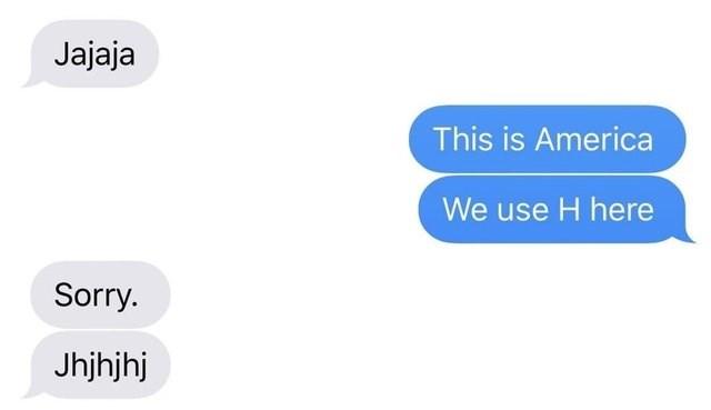 literal jokes - Text - Jajaja This is America We use H here Sorry. Jhjhjhj