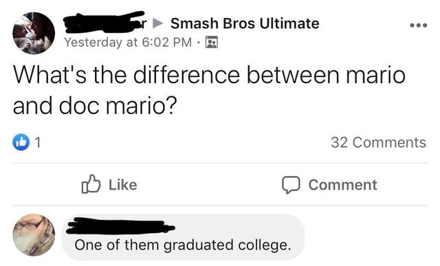 literal jokes - Text - Smash Bros Ultimate Yesterday at 6:02 PM What's the difference between mario and doc mario? 1 32 Comments Like Comment One of them graduated college
