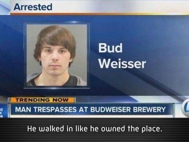 literal jokes - News - Arrested Bud Weisser TRENDING NOW MAN TRESPASSES AT BUDWEISER BREWERY He walked in like he owned the place.