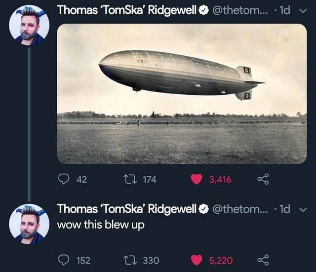 literal jokes - Zeppelin - Thomas 'TomSka' Ridgewell @thetom... 1d t174 42 3,416 Thomas 'TomSka' Ridgewell Wow this blew up @thetom... 1d 包 330 5,220 152