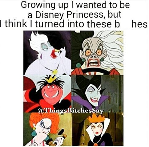 """Caption that reads, """"Growing up I wanted to be a Disney princess but I think I turned into these b*tches"""" above pics of various female Disney villains"""