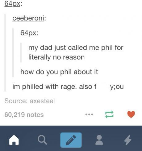 "Tumbr post that reads, ""My dad just called me Phil for literally no reason,"" ""How do you Phil about it?"" ""I'm Philled with rage. Also f*ck you"""