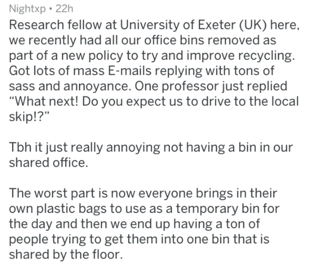"Text - Nightxp 22h Research fellow at University of Exeter (UK) here, we recently had all our office bins removed as part of a new policy to try and improve recycling. Got lots of mass E-mails replying with tons of sass and annoyance. One professor just replied ""What next! Do you expect us to drive to the local skip!?"" Tbh it just really annoying not having a bin in shared office. The worst part is now everyone brings in their own plastic bags to use as a temporary bin for the day and then we en"