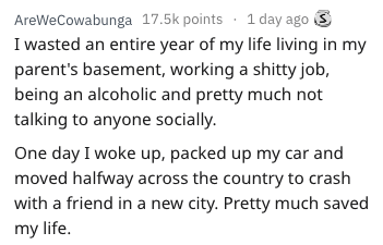 Text - AreWeCowabunga 17.5k points 1 day ago I wasted an entire year of my life living in my parent's basement, working a shitty job, being an alcoholic and pretty much not talking to anyone socially. One day I woke up, packed up my car and moved halfway across the country to crash with a friend in a new city. Pretty much saved my life.