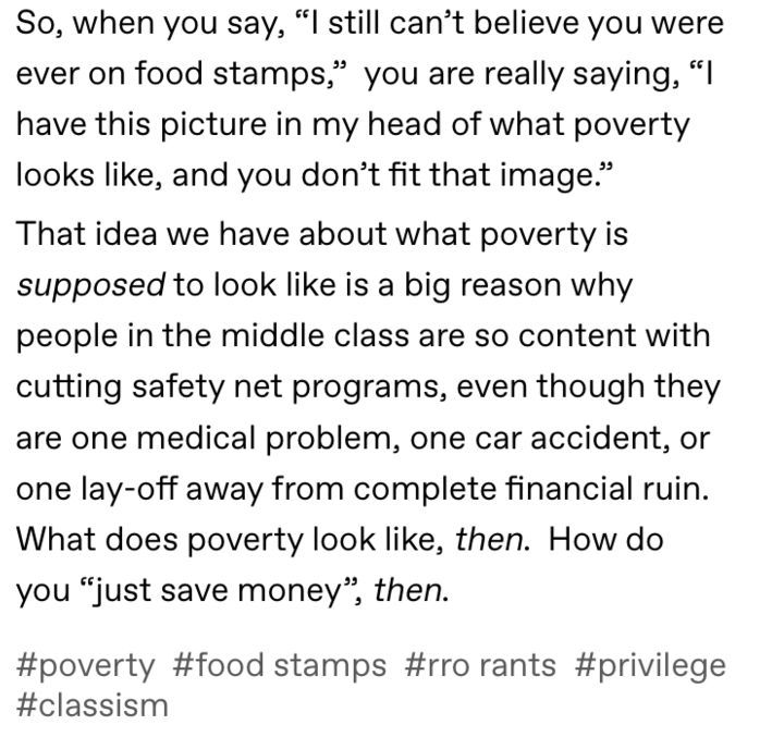 "Text - So, when you say, ""I still can't believe you were ever on food stamps,"" you are really saying, "" have this picture in my head of what poverty looks like, and you don't fit that image."" That idea we have about what poverty is supposed to look like is a big reason why people in the middle class are so content with cutting safety net programs, even though they are one medical problem, one car accident, or lay-off away from complete financial ruin. e What does poverty look like, then. How do"