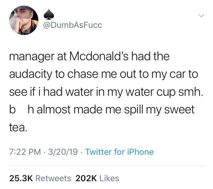 "monday memes - monday meme with tweet that reads, ""Manager at McDonald's had the audacity to chase me out to my car to see if I had water in my water cup smh. B*tch almost made me spill my sweet tea"""