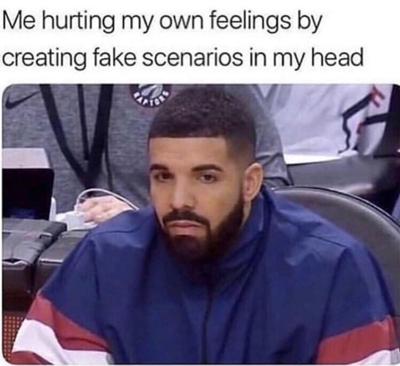 "Caption that reads, ""Me hurting my own feelings by creating fake scenarios in my head"" above a pic of Drake looking sad"