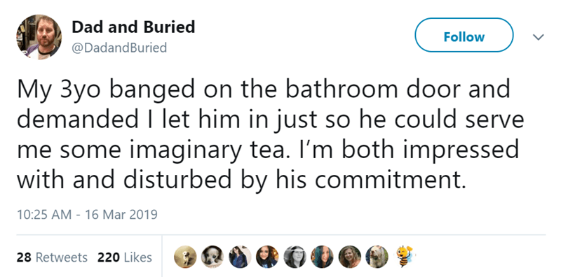 Text - Dad and Buried Follow @DadandBuried My 3yo banged on the bathroom door and demanded I let him in just so he could serve me some imaginary tea. I'm both impressed with and disturbed by his commitment. 10:25 AM 16 Mar 2019 28 Retweets 220 Likes
