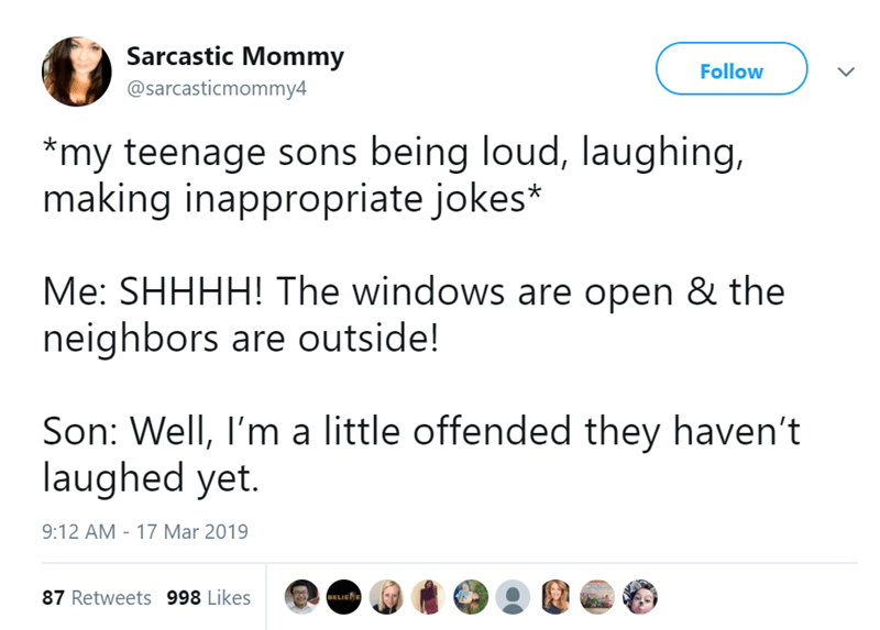 Text - Sarcastic Mommy Follow @sarcasticmommy4 *my teenage sons being loud, Ilaughing, making inappropriate jokes* Me: SHHHH! The windows are open & the neighbors are outside! Son: Well, I'm a little offended they haven't laughed yet. 9:12 AM 17 Mar 2019 87 Retweets 998 Likes BELIE