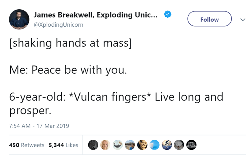 Text - James Breakwell, Exploding Unic... Follow @XplodingUnicorn [shaking hands at mass] Me: Peace be with you. 6-year-old: *Vulcan fingers* Live long and prosper 7:54 AM 17 Mar 2019 INTBR 450 Retweets 5,344 Likes