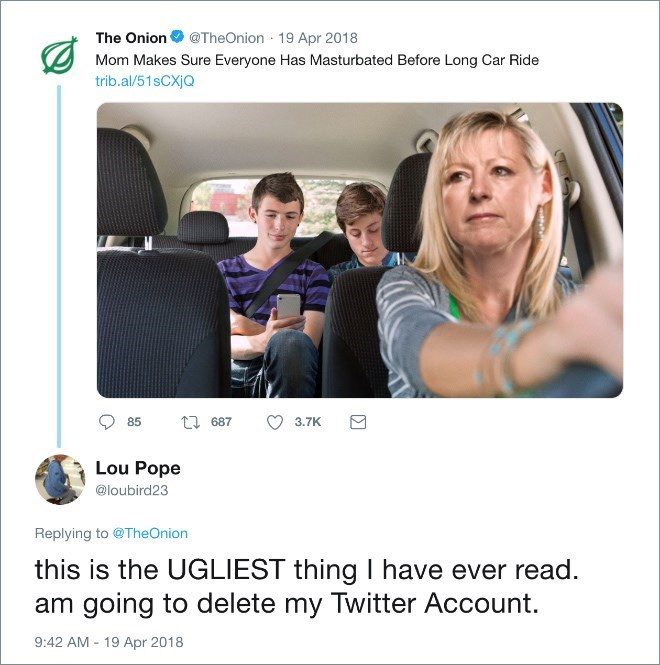 Product - The Onion @TheOnion 19 Apr 2018 Mom Makes Sure Everyone Has Masturbated Before Long Car Ride trib.al/51sCXjQ t687 85 3.7K Lou Pope @loubird23 Replying to @TheOnion this is the UGLIEST thing I have ever read. am going to delete my Twitter Account. 9:42 AM 19 Apr 2018