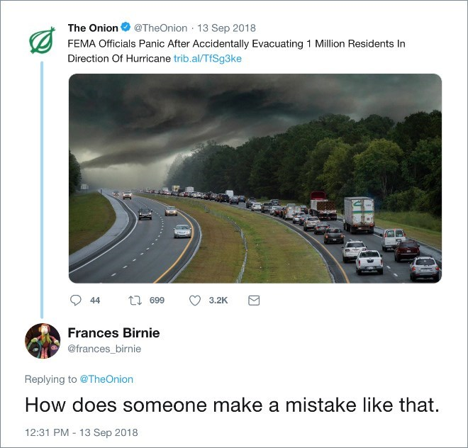 Road - The Onion @TheOnion 13 Sep 2018 FEMA Officials Panic After Accidentally Evacuating 1 Million Residents In Direction Of Hurricane trib.al/TfSg3ke t 699 44 3.2K Frances Birnie @frances_birnie Replying to @TheOnion How does someone make a mistake like that. 12:31 PM 13 Sep 2018