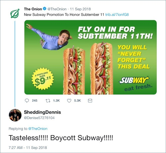 "Joint - The Onion@TheOnion 11 Sep 2018 New Subway Promotion To Honor Subtember 11 trib.al/7ionfG8 FLY ON IN FOR SUBTEMBER 11TH! YOU WILL ""NEVER FORGET"" THIS DEAL 2 FOOTLONG SUBS $9.11 SUBWAY eat fresh. 245 t 1.3K 5.3K SheddingDennis @Denise57276104 Replying to @TheOnion Tasteless!!!! Boycott Subway!!!! 7:27 AM 11 Sep 2018"