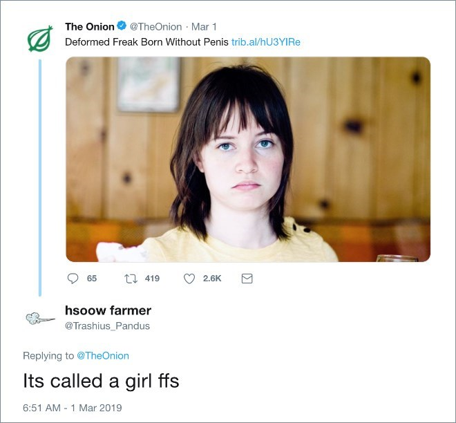 Face - The Onion@TheOnion Mar 1 Deformed Freak Born Without Penis trib.al/hU3YI Re 2 419 65 2.6K hsoow farmer @Trashius_Pandus Replying to @TheOnion Its called a girl ffs 6:51 AM - 1 Mar 2019