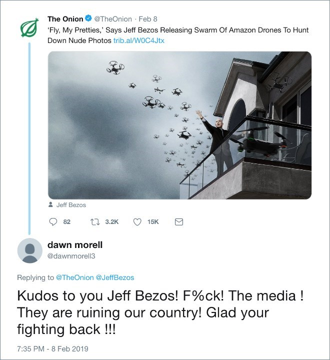 Text - The Onion @TheOnion Feb 8 'Fly, My Pretties,' Says Jeff Bezos Releasing Swarm Of Amazon Drones To Hunt Down Nude Photos trib.al/W0C4J tx & Jeff Bezos 15K t1 3.2K 82 dawn morell @dawnmorell3 Replying to @TheOnion @JeffBezos Kudos to you Jeff Bezos! F%ck! The media! They are ruining our country! Glad your fighting back !!! 7:35 PM - 8 Feb 2019