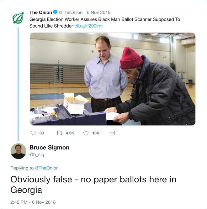 Product - The Onion@TheOnion 6 Nov 2018 Georgia Election Worker Assures Black Man Ballot Scanner Supposed To Sound Like Shredder trib.al/f200imr 11 4.5K 83 13K Bruce Sigmon @b_sig Replying to @TheOnion Obviously false - no paper ballots here in Georgia 2:40 PM - 6 Nov 2018