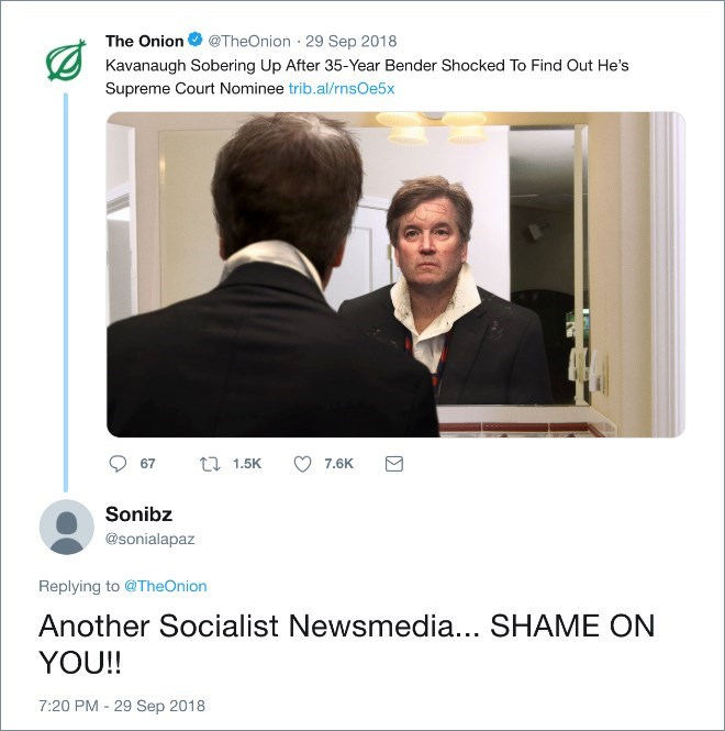 Text - The Onion @TheOnion 29 Sep 2018 Kavanaugh Sobering Up After 35-Year Bender Shocked To Find Out He's Supreme Court Nominee trib.al/rnsOe5x t 1.5K 7,6K 67 Sonibz @sonialapaz Replying to @TheOnion Another Socialist Newsmedia... SHAME ON YOU!! 7:20 PM - 29 Sep 2018