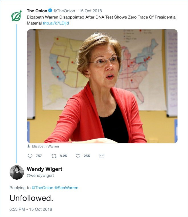 Text - The Onion @TheOnion 15 Oct 2018 Elizabeth Warren Disappointed After DNA Test Shows Zero Trace Of Presidential Material trib.al/k7 LDIjd Elizabeth Warren t 8.2K 757 25K Wendy Wigert @wendywigert Replying to @TheOnion @SenWarren Unfollowed 6:53 PM 15 Oct 2018 Σ
