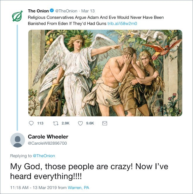 Text - The Onion @TheOnion Mar 13 Religious Conservatives Argue Adam And Eve Would Never Have Been Banished From Eden If They'd Had Guns trib.al/i58w2m0 t2.9K 113 9.6K Carole Wheeler @CaroleW82896700 Replying to @TheOnion My God, those people are crazy! Now I've heard everything!!!! 11:18 AM 13 Mar 2019 from Warren, PA