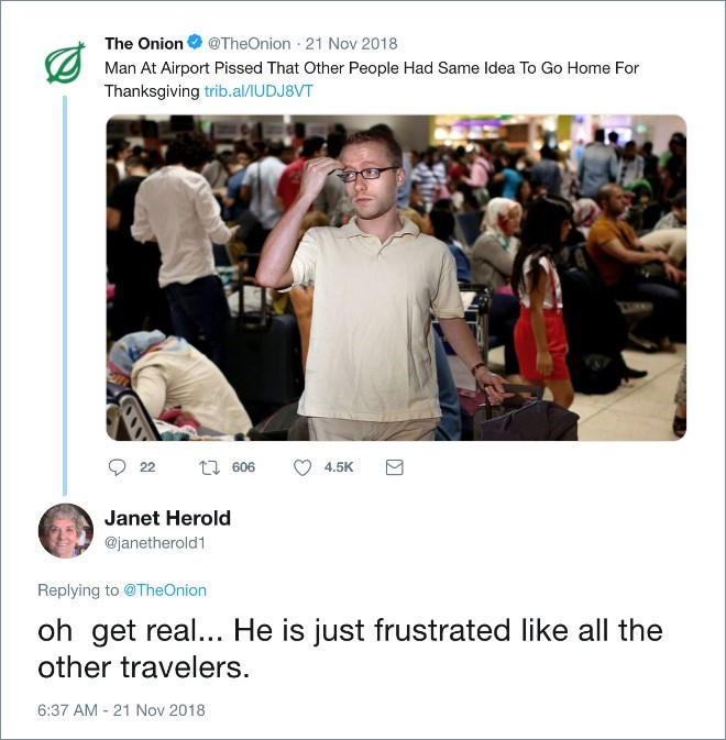 People - The Onion@TheOnion 21 Nov 2018 Man At Airport Pissed That Other People Had Same Idea To Go Home For Thanksgiving trib.al/U DJ 8VT t 606 22 4.5K Janet Herold @janetherold1 Replying to @TheOnion oh get real... He is just frustrated like all the other travelers. 6:37 AM 21 Nov 2018