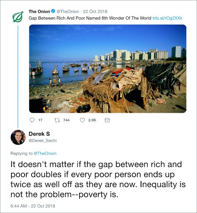 Adaptation - The Onion@TheOnion 22 Oct 2018 Gap Between Rich And Poor Named 8th Wonder Of The World trib.al/rOg2XXk t 744 17 2.9K Derek S @Derek_Sechi Replying to @TheOnion It doesn't matter if the gap between rich and poor doubles if every poor person ends up twice as well off as they are now. Inequality is not the problem--poverty is. 6:44 AM 22 Oct 2018