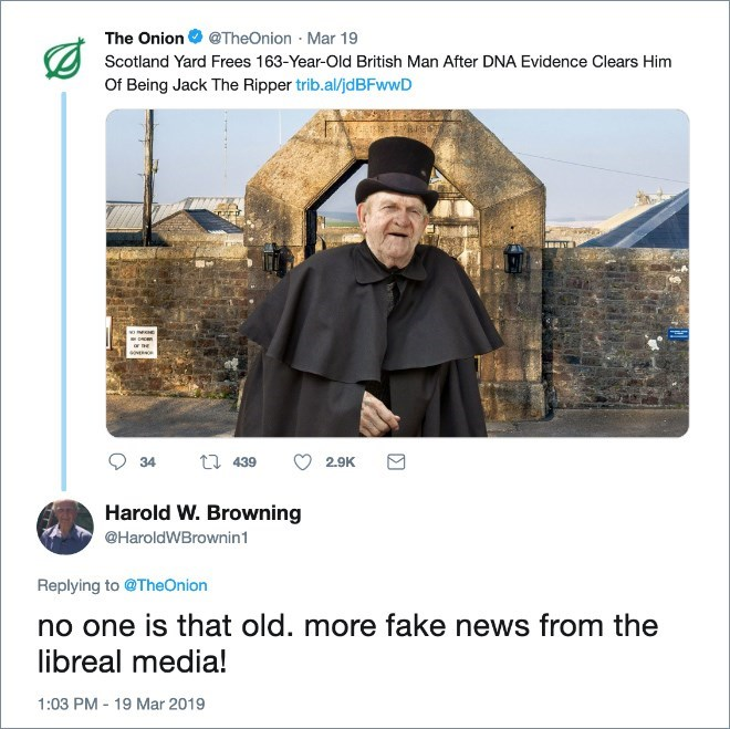 Font - The Onion @TheOnion Mar 19 Scotland Yard Frees 163-Year-Old British Man After DNA Evidence Clears Him Of Being Jack The Ripper trib.al/jdBFwwD ER 34 439 2.9K Harold W. Browning @HaroldWBrownin1 Replying to @TheOnion no one is that old libreal media! more fake news from the 1:03 PM - 19 Mar 2019