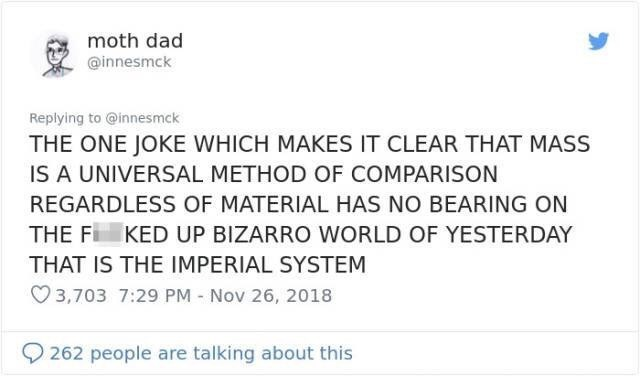 imperial vs metric - Text - moth dad @innesmck Replying to @innesmck THE ONE JOKE WHICH MAKES IT CLEAR THAT MASS IS A UNIVERSAL METHOD OF COMPARISON REGARDLESS OF MATERIAL HAS NO BEARING ON THE F KED UP BIZARRO WORLD OF YESTERDAY THAT IS THE IMPERIAL SYSTEM 3,703 7:29 PM - Nov 26, 2018 262 people are talking about this