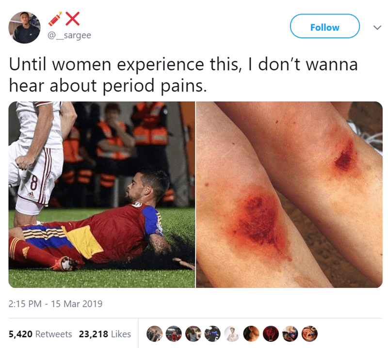 Skin - X Follow @_sargee Until women experience this, I don't wanna hear about period pains. 2:15 PM - 15 Mar 2019 5,420 Retweets 23,218 Likes