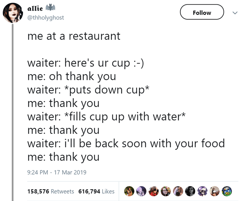 Text - allie Follow @thholyghost me at a restaurant waiter: here's ur cup :-) me: oh thank you waiter: *puts down cup* me: thank you waiter: *fills cup up with water* me: thank you waiter: i'll be back soon with your food me: thank you 9:24 PM - 17 Mar 2019 158,576 Retweets 616,794 Likes