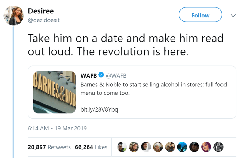 Text - Follow Desiree @dezidoesit Take him on a date and make him read out loud. The revolution is here. BARMES&NDR @WAFB WAFB Barnes & Noble to start selling alcohol in stores; full food menu to come too. bit.ly/28V8Ybq 19 Mar 2019 6:14 AM 20,857 Retweets 66,264 Likes