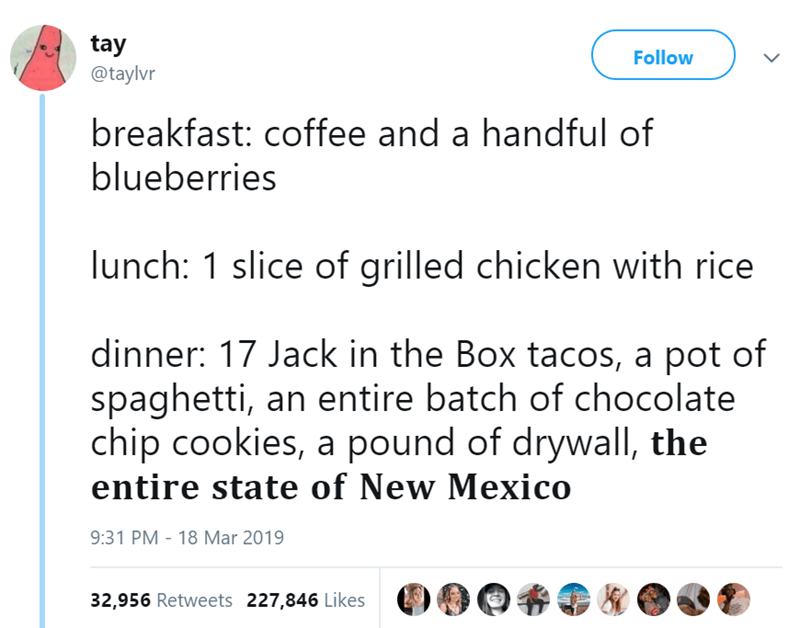 Text - tay Follow @taylvr breakfast: coffee and a handful of blueberries lunch: 1 slice of grilled chicken with rice dinner: 17 Jack in the Box tacos, a pot of spaghetti, an entire batch of chocolate chip cookies, a pound of drywall, the entire state of New Mexico 9:31 PM - 18 Mar 2019 32,956 Retweets 227,846 Likes