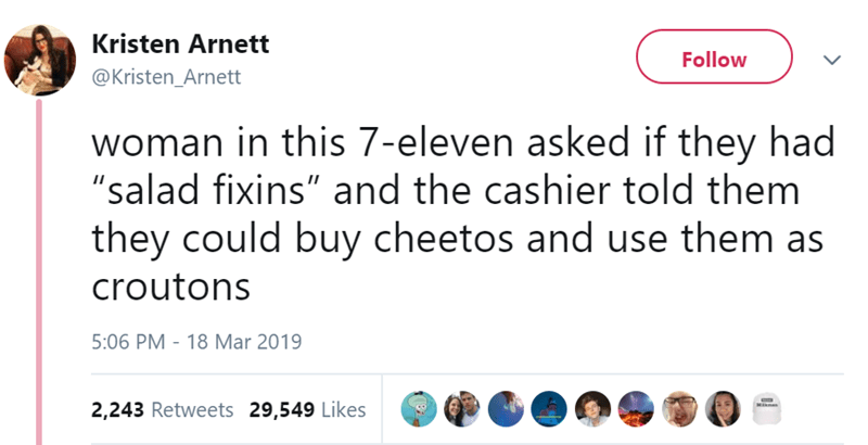 """Text - Kristen Arnett Follow @Kristen_Arnett woman in this 7-eleven asked if they had """"salad fixins"""" and the cashier told them they could buy cheetos and use them as croutons 5:06 PM - 18 Mar 2019 MI 2,243 Retweets 29,549 Likes"""