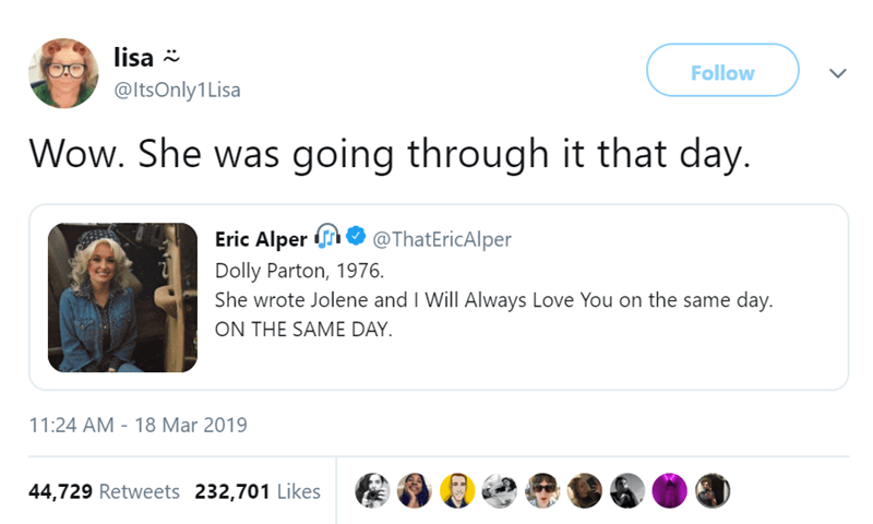 Text - lisa Follow @ItsOnly1 Lisa Wow. She was going through it that day. Eric Alper @ThatEricAlper Dolly Parton, 1976 She wrote Jolene and I Will Always Love You on the same day. ON THE SAME DAY 11:24 AM - 18 Mar 2019 44,729 Retweets 232,701 Likes