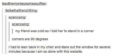 Text - feedthemonkeysomesouffles: itslikethatfrenchthing: scienceing: scienceing: my friend was cold so I told her to stand in a corner corners are 90 degrees I had to lean back in my chair and stare out the window for several minutes because I am so done with this website.