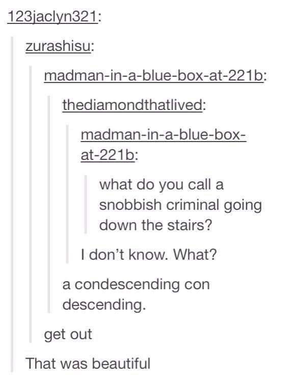 Text - 123jaclyn321: zurashisu: madman-in-a-blue-box-at-221b: thediamondthatlived: madman-in-a-blue-box- at-221b: what do you call snobbish criminal going down the stairs? I don't know. What? a condescending con descending get out That was beautiful