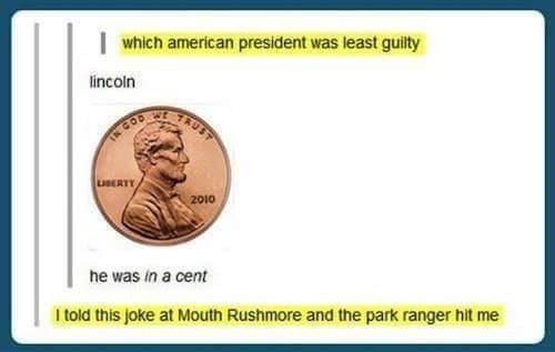 Cash - which american president was least guilty lincoln TAUST GOD 2010 ne was in a cent I told this joke at Mouth Rushmore and the park ranger hit me