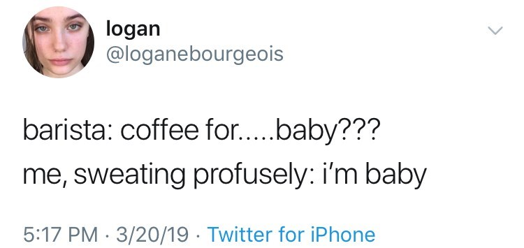 i'm baby memes twitter post barista: coffee for.....baby??? me, sweating profusely: i'm baby 5:17 PM 3/20/19 Twitter for iPhone