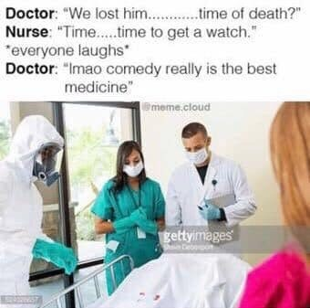 """Medical procedure - Doctor: """"We lost him.. time of death?"""" Nurse: """"Time..time to get a watch."""" everyone laughs Doctor: """"Imao comedy really is the best medicine"""" meme.cloud gettyimages"""