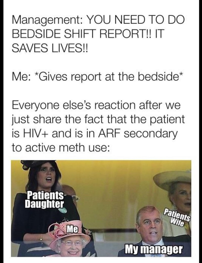 Text - Management: YOU NEED TO DO BEDSIDE SHIFT REPORT!! IT SAVES LIVES!! Me: *Gives report at the bedside* Everyone else's reaction after we just share the fact that the patient is HIV+ and is in ARF secondary to active meth use: Patients Daughter Patients Wife Me My manager