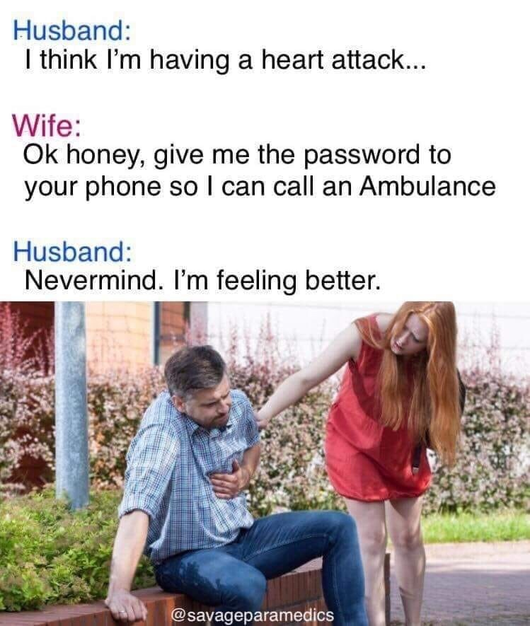 Facial expression - Husband: I think I'm having a heart attack... Wife: Ok honey, give me the password to your phone soI can call an Ambulance Husband: Nevermind. I'm feeling better. @savageparamedics