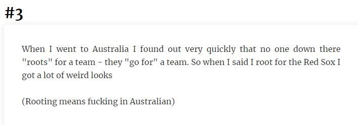 """Text - #3 When I went to Australia I found out very quickly that no one down there """"roots"""" for a team they """"go for"""" a team. So when I said I root for the Red Sox I got a lot of weird looks (Rooting means fucking in Australian)"""